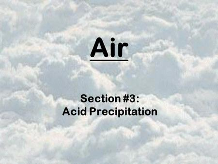 Air Section #3: Acid Precipitation. precipitation such as rain, sleet, or snow that contains a high concentration of acids it is a secondary pollutant.