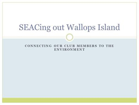 CONNECTING OUR CLUB MEMBERS TO THE ENVIRONMENT SEACing out Wallops Island.