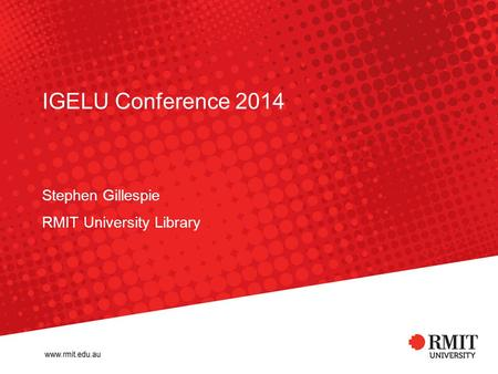 IGELU Conference 2014 Stephen Gillespie RMIT University Library.