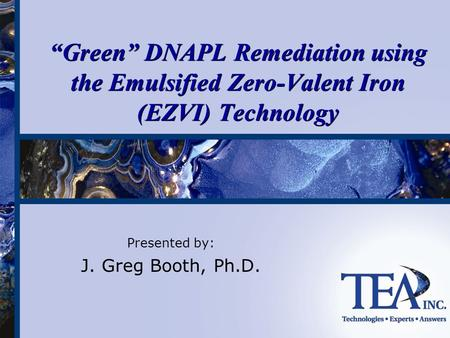 "Presented by: J. Greg Booth, Ph.D. ""Green"" DNAPL Remediation using the Emulsified Zero-Valent Iron (EZVI) Technology."