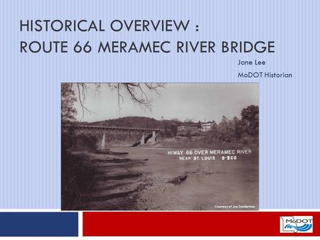 HISTORICAL OVERVIEW : ROUTE 66 MERAMEC RIVER BRIDGE Jane Lee MoDOT Historian Courtesy of Joe Sonderman.