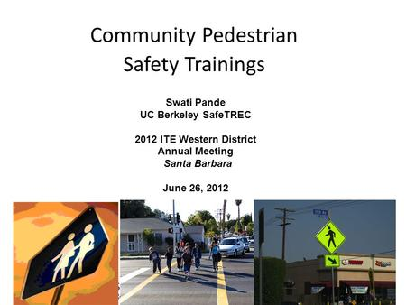 Community Pedestrian Safety Trainings Swati Pande UC Berkeley SafeTREC 2012 ITE Western District Annual Meeting Santa Barbara June 26, 2012.