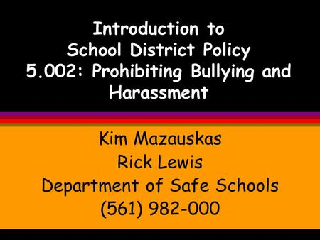 Introduction to School District Policy 5.002: Prohibiting Bullying and Harassment Kim Mazauskas Rick Lewis Department of Safe Schools (561) 982-000.