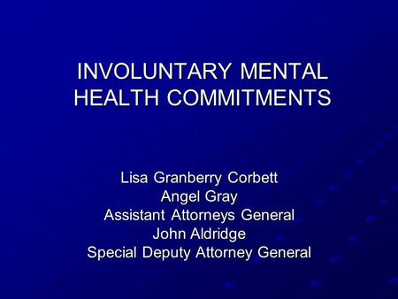 INVOLUNTARY MENTAL HEALTH COMMITMENTS Lisa Granberry Corbett Angel Gray Assistant Attorneys General John Aldridge Special Deputy Attorney General.