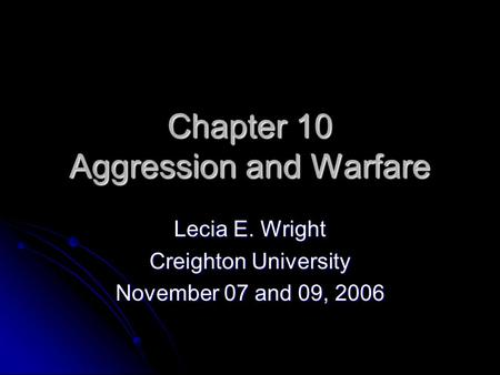 Chapter 10 Aggression and Warfare Lecia E. Wright Creighton University November 07 and 09, 2006.