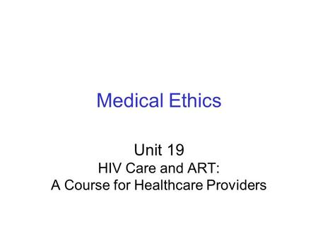 Medical Ethics Unit 19 HIV Care and ART: A Course for Healthcare Providers.