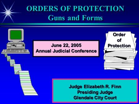 ORDERS OF PROTECTION Guns and Forms Judge Elizabeth R. Finn Presiding Judge Glendale City Court OrderofProtection June 22, 2005 Annual Judicial Conference.
