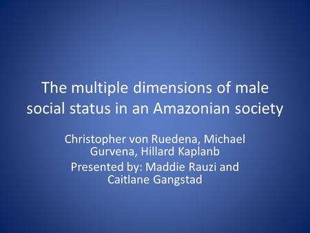 The multiple dimensions of male social status in an Amazonian society Christopher von Ruedena, Michael Gurvena, Hillard Kaplanb Presented by: Maddie Rauzi.