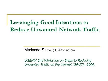 Leveraging Good Intentions to Reduce Unwanted Network Traffic Marianne Shaw (U. Washington) USENIX 2nd Workshop on Steps to Reducing Unwanted Traffic on.