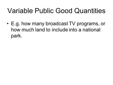 Variable Public Good Quantities E.g. how many broadcast TV programs, or how much land to include into a national park.