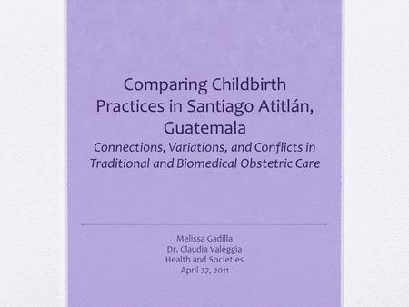Comparing Childbirth Practices in Santiago Atitlán, Guatemala Connections, Variations, and Conflicts in Traditional and Biomedical Obstetric Care Melissa.