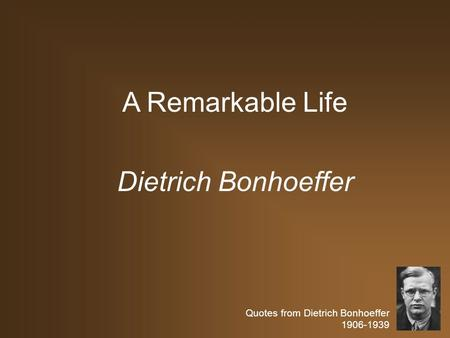 Quotes from Dietrich Bonhoeffer 1906-1939 A Remarkable Life Dietrich Bonhoeffer.