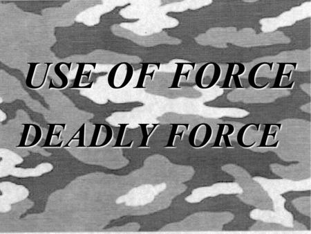 USE OF FORCE DEADLY FORCE. PURPOSE The purpose of this period of instruction is to familiarize the student with the use of force and its guidelines.