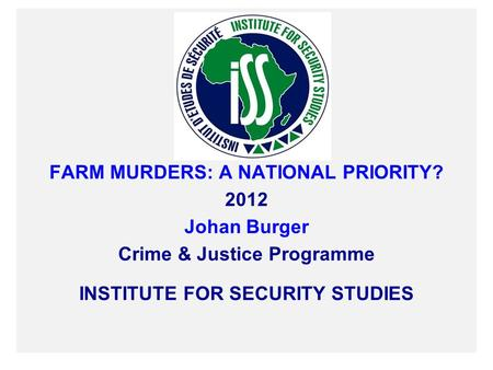FARM MURDERS: A NATIONAL PRIORITY? 2012 Johan Burger Crime & Justice Programme INSTITUTE FOR SECURITY STUDIES.