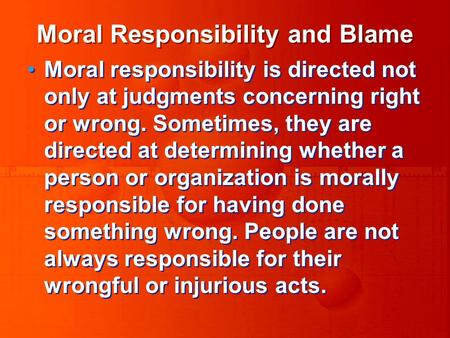 Moral Responsibility and Blame Moral responsibility is directed not only at judgments concerning right or wrong. Sometimes, they are directed at determining.