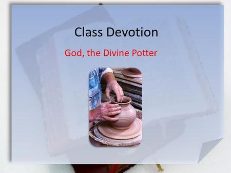 Class Devotion God, the Divine Potter. Jeremiah 18:3-8 (NIV) So I went down to the potter's house, and I saw him working at the wheel. [4] But the pot.
