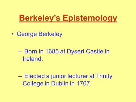 Berkeley's Epistemology George Berkeley – Born in 1685 at Dysert Castle in Ireland. – Elected a junior lecturer at Trinity College in Dublin in 1707.