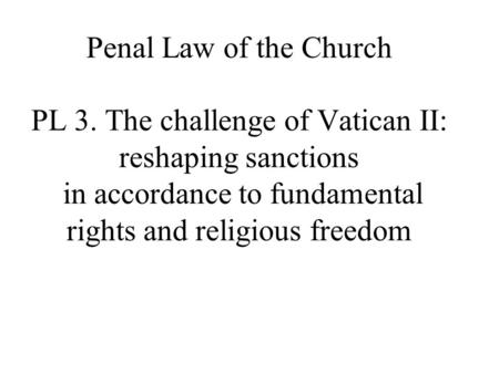 Penal Law of the Church PL 3. The challenge of Vatican II: reshaping sanctions in accordance to fundamental rights and religious freedom.
