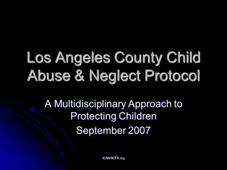 ICAN-NCFR.org Los Angeles County Child Abuse & Neglect Protocol A Multidisciplinary Approach to Protecting Children September 2007.
