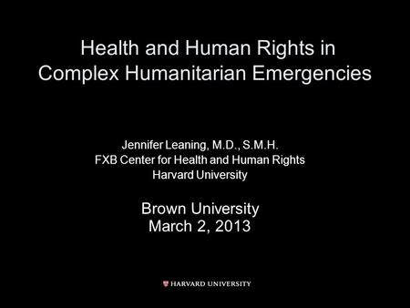 Health and Human Rights in Complex Humanitarian Emergencies Jennifer Leaning, M.D., S.M.H. FXB Center for Health and Human Rights Harvard University Brown.
