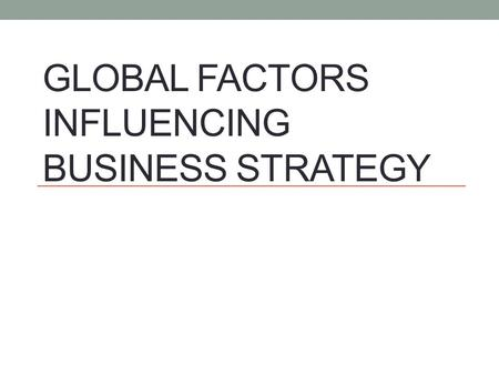 GLOBAL FACTORS INFLUENCING BUSINESS STRATEGY. Global Factors Influencing Business Strategy.