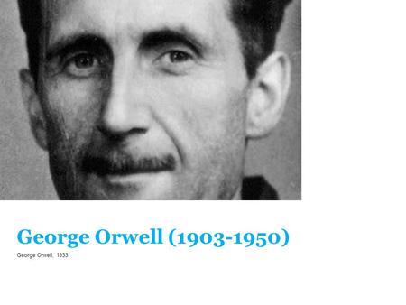 George Orwell (1903-1950) George Orwell, 1933.. Life in a big totalitarian system, Oceania (North America, South Africa, Australia). Airstrip One, a future.