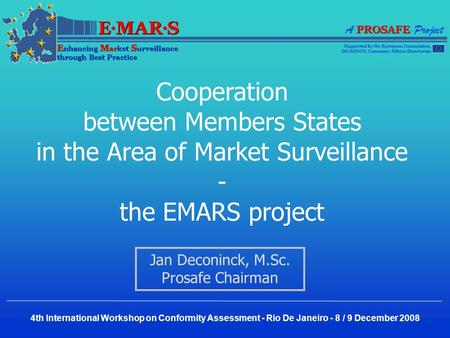Cooperation between Members States in the Area of Market Surveillance - the EMARS project Jan Deconinck, M.Sc. Prosafe Chairman 4th International Workshop.