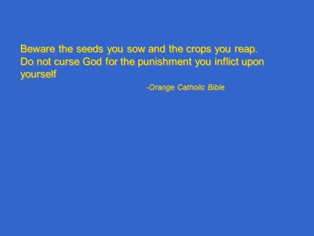 Beware the seeds you sow and the crops you reap. Do not curse God for the punishment you inflict upon yourself -Orange Catholic Bible Beware the seeds.