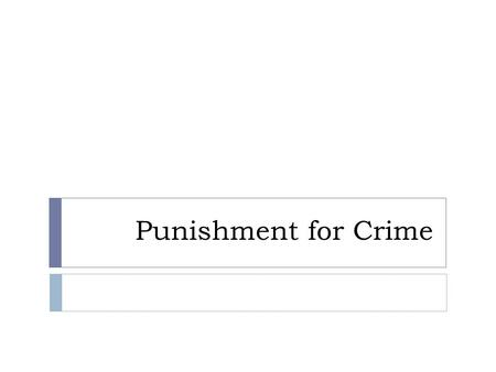 Punishment for Crime. Concept of Punishment  equal treatment  punishment fits the crime  society shares some responsibility for crime: does society.