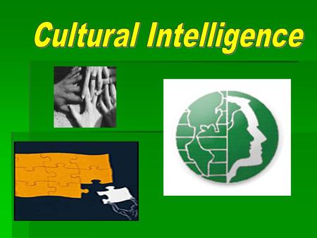 Cultural Intelligence An outsider's seemingly natural ability to interpret someone's unfamiliar and ambiguous gestures the way that person's compatriots.