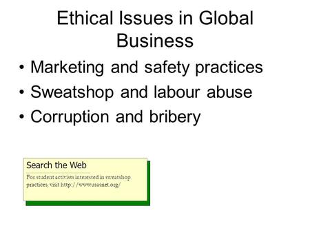 Ethical Issues in Global Business Marketing and safety practices Sweatshop and labour abuse Corruption and bribery Search the Web For student activists.