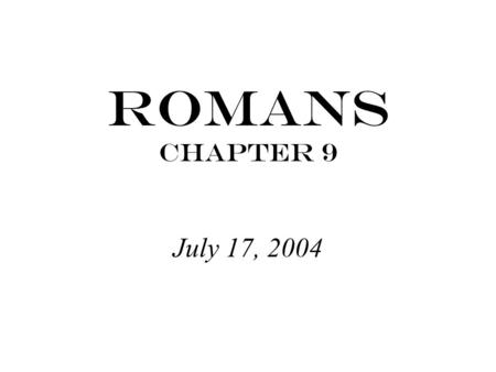 "Romans Chapter 9 July 17, 2004. Exodus 32:32 ""But now, please forgive their sin-- but if not, then blot me out of the book you have written."