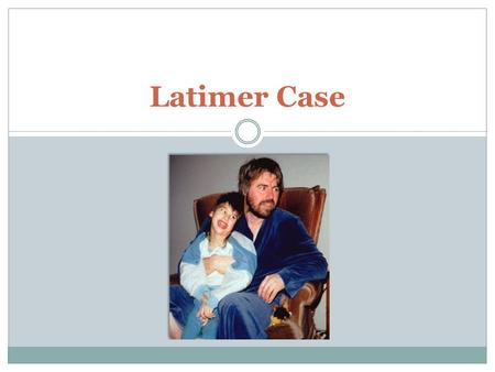 Latimer Case. The Case Tracy Latimer, 12 years old, was diagnosed with a severely debilitating disease, cerebral palsy, at birth Numerous orthopedic and.