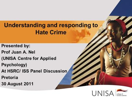 Understanding and responding to Hate Crime Presented by: Prof Juan A. Nel (UNISA Centre for Applied Psychology) At HSRC/ ISS Panel Discussion Pretoria.
