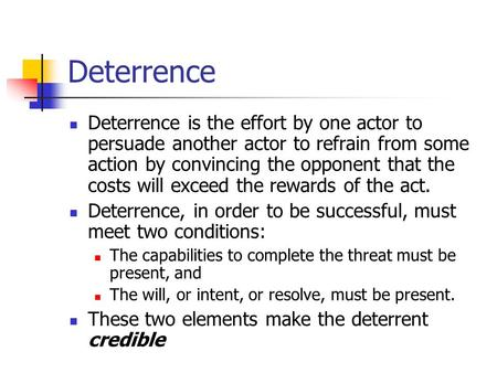 Deterrence Deterrence is the effort by one actor to persuade another actor to refrain from some action by convincing the opponent that the costs will.