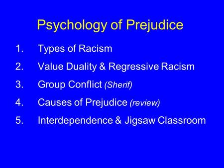 Psychology of Prejudice 1.Types of Racism 2.Value Duality & Regressive Racism 3.Group Conflict (Sherif) 4.Causes of Prejudice (review) 5.Interdependence.