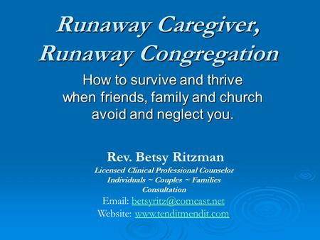 Runaway Caregiver, Runaway Congregation How to survive and thrive when friends, family and church avoid and neglect you. Rev. Betsy Ritzman Licensed Clinical.