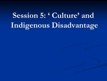 Session 5: ' Culture' and Indigenous Disadvantage.