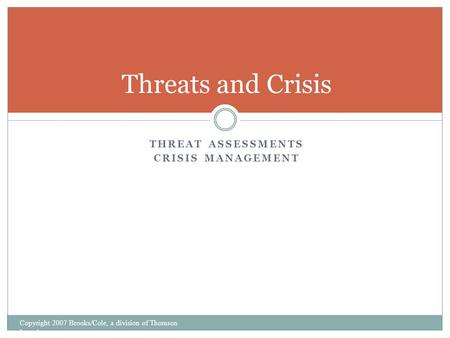 THREAT ASSESSMENTS CRISIS MANAGEMENT Threats and Crisis Copyright 2007 Brooks/Cole, a division of Thomson Learning.