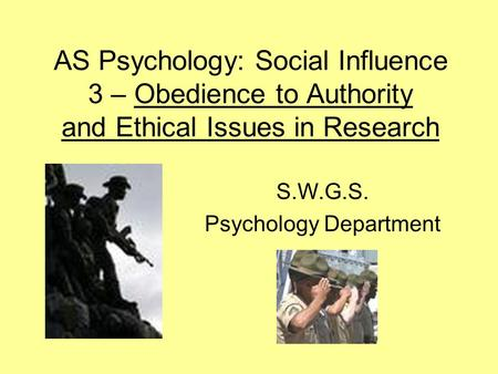 AS Psychology: Social Influence 3 – Obedience to Authority and Ethical Issues in Research S.W.G.S. Psychology Department.