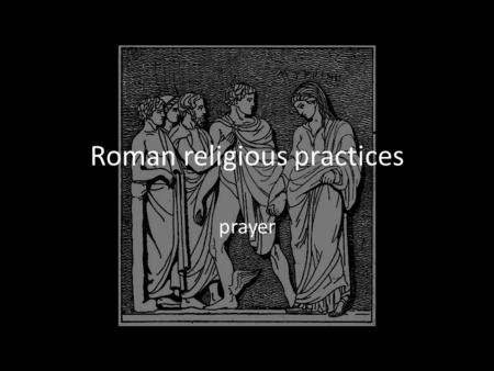 Roman religious practices prayer. Prayer Requests to gods had to be made in prayer A prayer should follow a set ritual.
