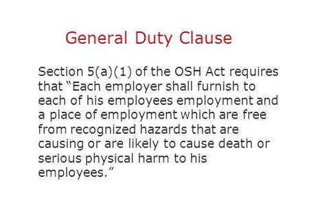 "General Duty Clause Section 5(a)(1) of the OSH Act requires that ""Each employer shall furnish to each of his employees employment and a place of employment."