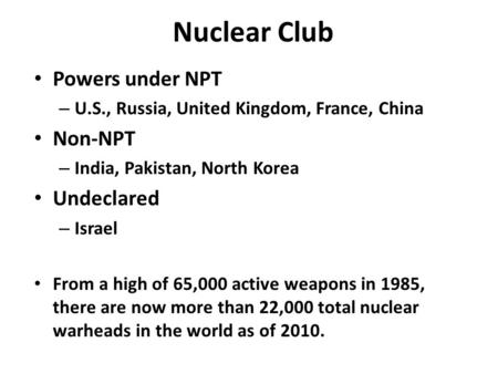 Nuclear Club Powers under NPT – U.S., Russia, United Kingdom, France, China Non-NPT – India, Pakistan, North Korea Undeclared – Israel From a high of 65,000.