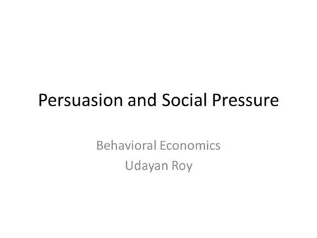 Persuasion and Social Pressure Behavioral Economics Udayan Roy.