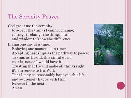 The Serenity Prayer God grant me the serenity to accept the things I cannot change; courage to change the things I can; and wisdom to know the difference.