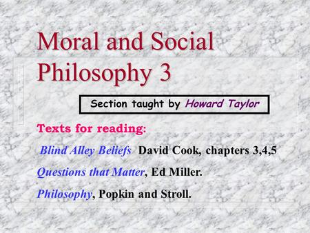 Moral and Social Philosophy 3 Texts for reading : Blind Alley Beliefs David Cook, chapters 3,4,5 Questions that Matter, Ed Miller. Philosophy, Popkin.
