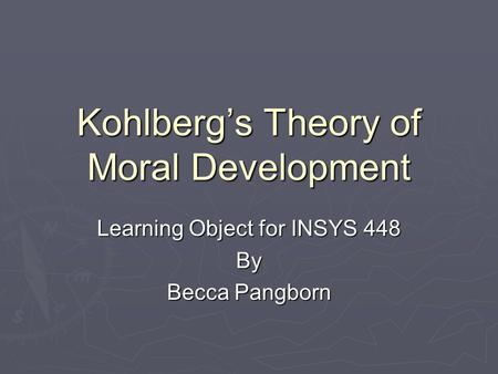 Kohlberg's Theory of Moral Development Learning Object for INSYS 448 By Becca Pangborn.