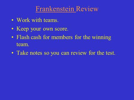 Frankenstein Review Work with teams. Keep your own score. Flash cash for members for the winning team. Take notes so you can review for the test.