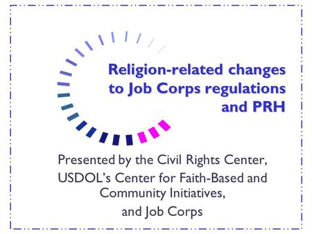 Religion-related changes to Job Corps regulations and PRH Presented by the Civil Rights Center, USDOL's Center for Faith-Based and Community Initiatives,
