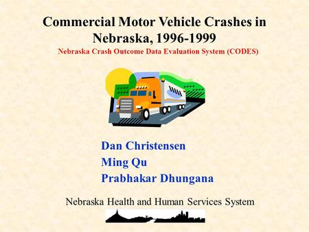 Nebraska Crash Outcome Data Evaluation System (CODES) Commercial Motor Vehicle Crashes in Nebraska, 1996-1999 Dan Christensen Ming Qu Prabhakar Dhungana.